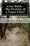 Grey Buck - the Destiny of a Yaqui Chief, Charles Roman, 1456591622