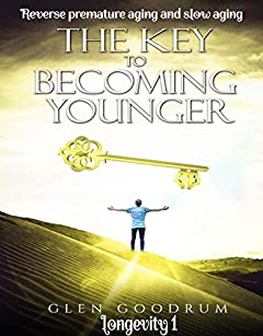 The Key to Becoming Younger: Reverse premature aging and slow aging (longevity Book 1)