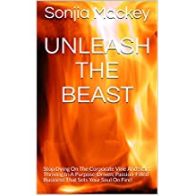 Unleash The Beast: Stop Dying On The Corporate Vine And Start Thriving In A Purpose-Driven, Passion-Filled Business That Sets Your Soul On Fire!