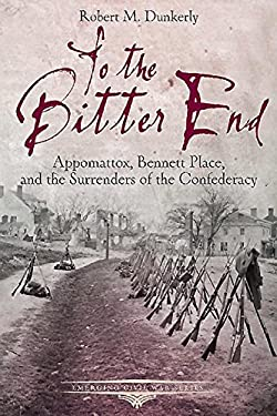 To the Bitter End: Appomattox, Bennett Place, and the Surrenders of the Confederacy (Emerging Civil War Series)