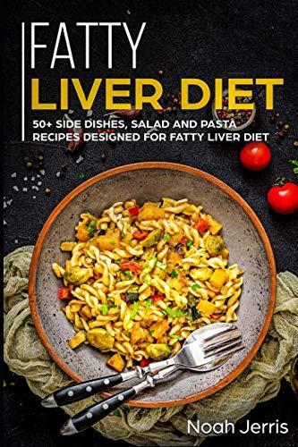 Fatty Liver Diet: 50+ Side dishes, Salad and Pasta recipes designed for Fatty Liver Diet by Noah Jerris