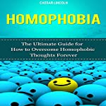 Homophobia: The Ultimate Guide for How to Overcome Homophobic Thoughts Forever | Caesar Lincoln