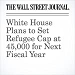 White House Plans to Set Refugee Cap at 45,000 for Next Fiscal Year   Laura Meckler,Felicia Schwartz