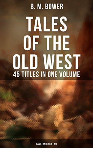 TALES OF THE OLD WEST: B. M. Bower Collection - 45 Titles in One Volume (Illustrated Edition): Including the Flying U Series, The Range Dwellers, The Long ... The Thunder Bird, Her Prairie Knight…