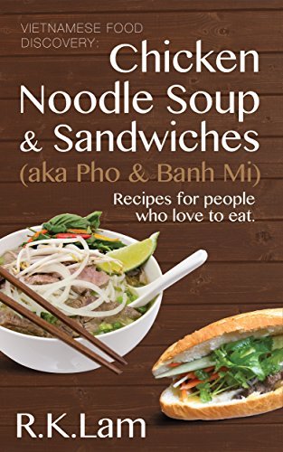 Vietnamese Food: Chicken Noodle Soup & Sandwiches (aka Pho & Banh Mi) - Recipes for people who love to eat by R.K Lam