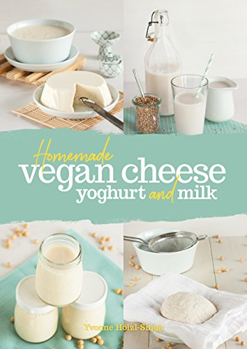 Homemade Vegan Cheese, Yogurt and Milk by Yvonne Hölzl-Singh