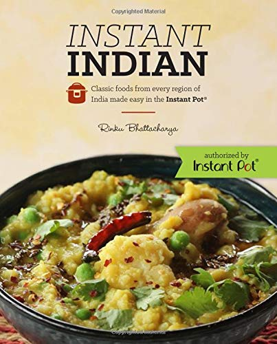 Instant Indian: Classic Foods from Every Region of India Made Easy in the Instant Pot ()
