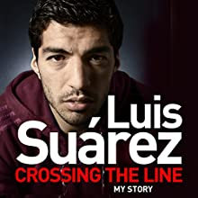 Luis Suarez: Crossing the Line - My Story Audiobook by Luis Suarez Narrated by Jonathan Keeble