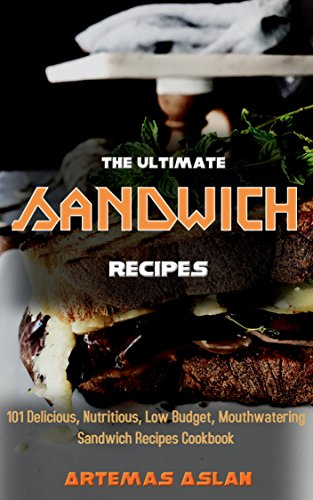 The Ultimate Sandwich Recipes: 101 Delicious, Nutritious, Low Budget, Mouthwatering Sandwich Recipes Cookbook by Artemas Aslan