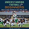 Understanding Football for Beginners: How to Understand Football in Less Than an Hour Audiobook by Jack Hicks Narrated by Jack Hicks