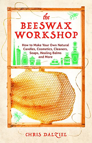 The Beeswax Workshop: How to Make Your Own Natural Candles, Cosmetics, Cleaners, Soaps, Healing Balms and More (From Wax To Crayon)