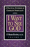 I Want to See God: A Practical Synthesis of Carmelite Spirituality