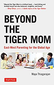 Beyond the Tiger Mom: East-West Parenting for the Global Age by [Thiagarajan, Maya]