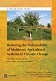 Reducing the Vulnerability of Moldova's Agricultural Systems to Climate Change, William R. Sutton and Jitendra P. Srivastava, 1464800456