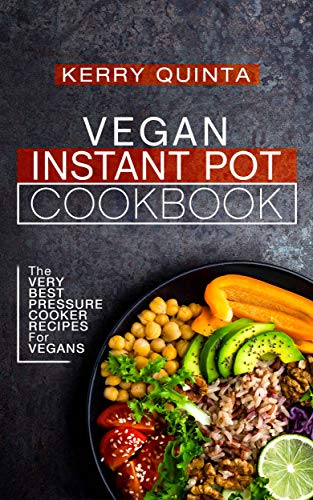 Vegan Instant Pot Cookbook: The Very Best Pressure Cooker Recipes for Vegans by Kerry Quinta