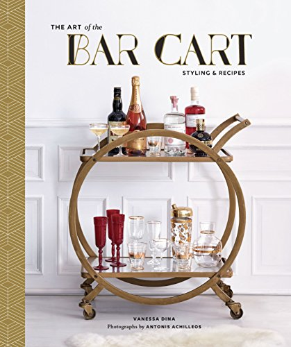 The Art of the Bar Cart: Styling & Recipes ()
