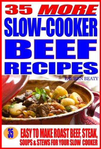 35 More Slow Cooker Beef Recipes: Easy To Make Roast Beef, Steak, Or Soups & Stews for Your Slow Cooker