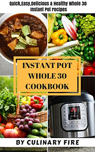 Instant Pot Whole 30 Cookbook: Quick, Easy, Delicious & Healthy Whole 30 Instant Pot Recipes by Culinary Fire