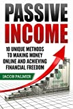 Passive Income: 10 Unique Methods to Making Money Online and Achieving Financial Freedom (Work From Home, Internet Marketing, ECommerce, Online Business)
