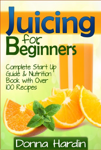 Juicing for Beginners: Complete Juicing Start Up Guide and Nutrition Book with 100+ Juicing Recipes for Health, Weight Loss, Energy, Detox and More by Donna Hardin