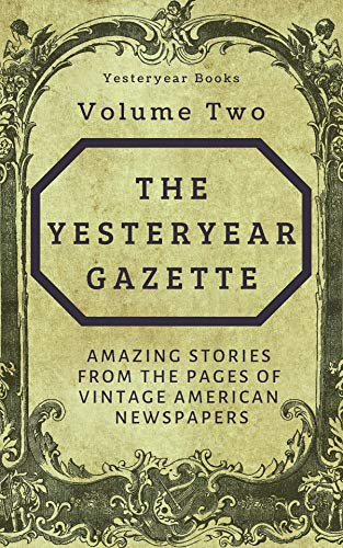 The Yesteryear Gazette: Volume Two: Amazing Stories From the Pages of Vintage American Newspapers
