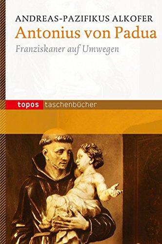 Antonius von Padua: Franziskaner auf Umwegen (Topos Taschenbücher)