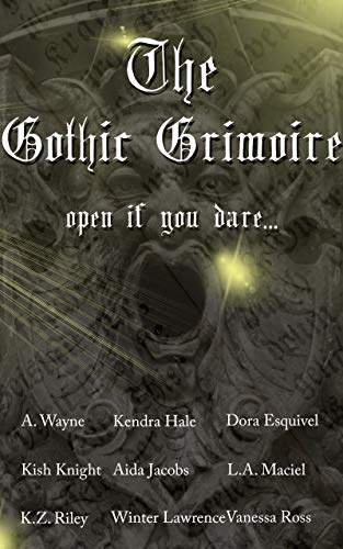 The Gothic Grimoire Anthology by [Wayne, A., Hale, Kendra, Esquivel, Dora, Knight, Kish, Riley, K.Z., Maciel, L.A., Lawrence, Winter, Ross, Vanessa, Jacobs, Aida]