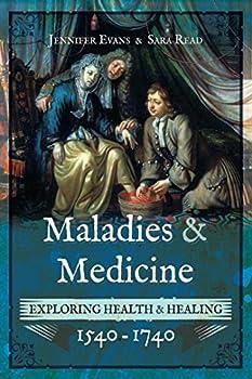 Maladies and Medicine: Exploring Health & Healing, 1540-1740 by Jennifer Evans & Sara Read