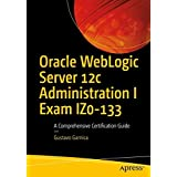 Oracle WebLogic Server 12c Administration I Exam IZ0-133: A Comprehensive Certification Guide