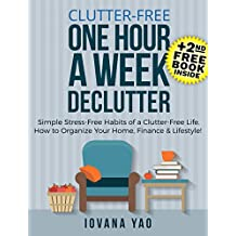Clutter-Free: ONE HOUR A WEEK DECLUTTER! Simple Stress-Free Habits of a Clutter-Free Life.How to Organize Your Home,Finance&Lifestyle! (Clutter Free,Lifestyle,Clutter,Declutter)