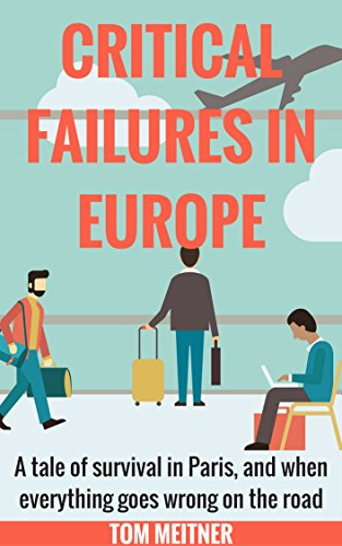 Book: Critical Failures in Europe - A tale of survival in Paris, and when everything goes wrong on the road by Tom Meitner