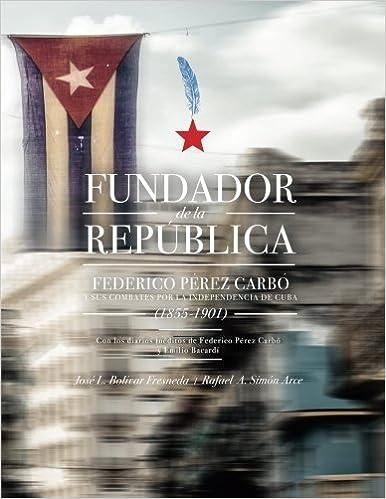 Fundador de la República: Federico Pérez Carbó y sus combates por la independencia de Cuba 1855-1901 - Full Color Edition: Amazon.es: Bolívar PhD, José L., Arce PhD, Rafael Simón: Libros