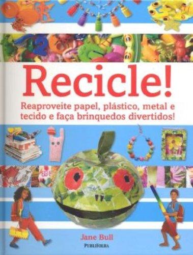 Recicle! Reaproveite Papel, Plstico, Metal e Tecido e Faa Brinquedos Divertidos (Em Portuguese do Brasil)