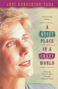 A Quiet Place in a Crazy World: Drawing Near to God through Prayer and Praise by [Tada, Joni Eareckson]