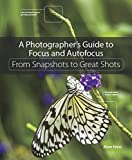A Photographer's Guide to Focus and Autofocus: From Snapshots to Great Shots
