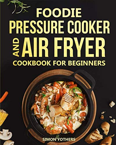 Foodie Pressure Cooker and Air Fryer Cookbook for Beginners: Quick and Easy Foodie Meals to Maximize Your Foodie: Foodie Cookbook to Pressure Cook, Air Fry, and Dehydrate by Simon Yothers
