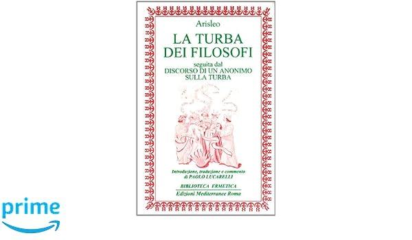 La turba dei filosofi-Discorso di un anonimo sulla turba Biblioteca ermetica: Amazon.es: Arisleo, P. Lucarelli: Libros en idiomas extranjeros