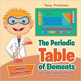 the periodic table of elements alkali metals alkaline earth metals and transition metals childrens chemistry book baby professor 9781541905368