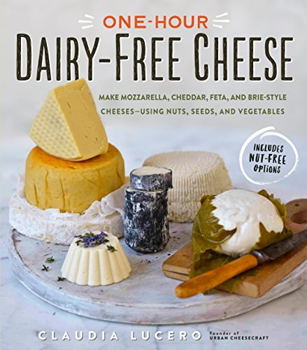 One-Hour Dairy-Free Cheese: Make Mozzarella, Cheddar, Feta, and Brie-Style Cheeses―Using Nuts, Seeds, and Vegetables by Claudia Lucero