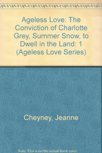 Ageless Love: The Conviction of Charlotte Grey, Summer Snow, to Dwell in the Land: 1 (Ageless Love Series)