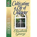 Cultivating a Life of Character: Judges/Ruth (A Woman After God's Own Heart®)