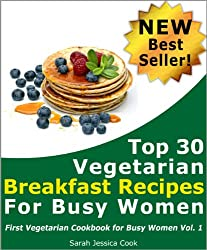Top 30 Quick Vegetarian Breakfast Recipes for Busy Women: Never Miss Your Breakfast Again (First Vegetarian Recipes Cookbook for Busy Women 1)