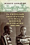"""Wendy Gonaver, """"The Peculiar Institution and the Making of Modern Psychiatry, 1840–1880"""" (UNC Press, 2019)"""