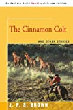 The Cinnamon Colt, Joseph Brown, 0595479987