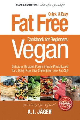 Vegan Cookbook for Beginners: Fat Free Quick & Easy Vegan Recipes - Delicious Recipes Purely Starch-Plant Based for a Dairy-Free, Low-Cholesterol, ... Vegan Cooking Recipe Book) (Volume 3)
