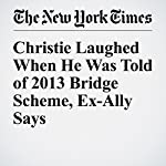 Christie Laughed When He Was Told of 2013 Bridge Scheme, Ex-Ally Says | Kate Zernike