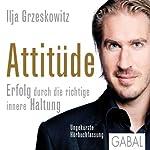 Attitüde: Erfolg durch die richtige innere Haltung | Ilja Grzeskowitz