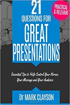 21 Questions for Great Presentations: Control your nerves, your message and your audience