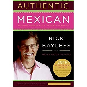 Authentic Mexican: Regional Cooking from the Heart of Mexico - 20th Anniversary Edition Rick Bayless
