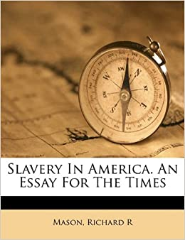 Compare And Contrast Essay Topics For High School Slavery In America An Essay For The Times Mason Richard R   Amazoncom Books Essay Term Paper also Synthesis Essay Topics Slavery In America An Essay For The Times Mason Richard R  Proposal Essay Examples